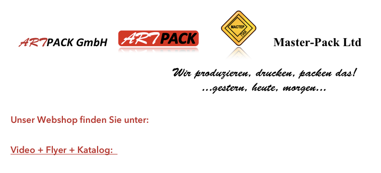 ARTPACK GmbH                Master-Pack Ltd                                                                               Wir produzieren, drucken, packen das!                                     ...gestern, heute, morgen...   Unser Webshop finden Sie unter: http://artpack.plentymarkets-cloud01.com Video + Flyer + Katalog:    https://goo.gl/oW8nFn